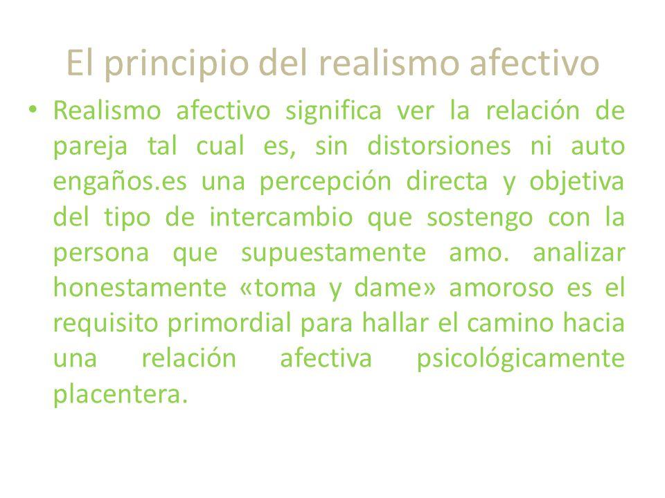 El principio del realismo afectivo Realismo afectivo significa ver la relación de pareja tal cual es, sin distorsiones ni auto engaños.es una percepción directa y objetiva del tipo de intercambio que sostengo con la persona que supuestamente amo.