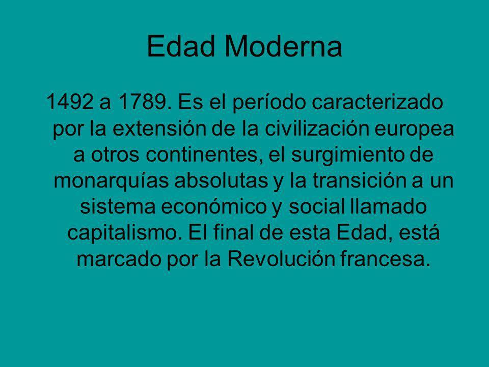 Edad Moderna 1492 a 1789. Es el período caracterizado por la extensión de la civilización europea a otros continentes, el surgimiento de monarquías ab