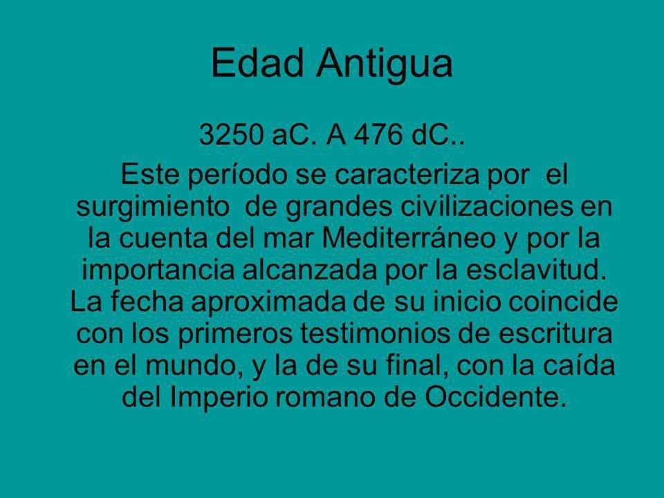 Edad Antigua 3250 aC. A 476 dC.. Este período se caracteriza por el surgimiento de grandes civilizaciones en la cuenta del mar Mediterráneo y por la i