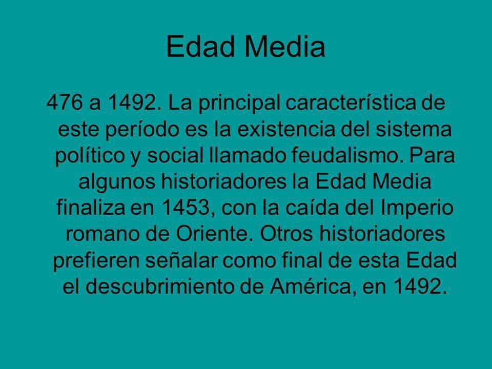 Edad Media 476 a 1492. La principal característica de este período es la existencia del sistema político y social llamado feudalismo. Para algunos his