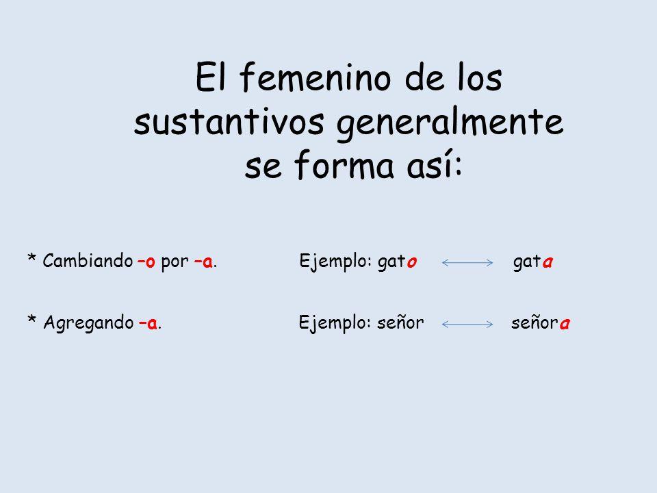 El femenino de los sustantivos generalmente se forma así: * Cambiando –o por –a. Ejemplo: gato gata * Agregando –a. Ejemplo: señor señora