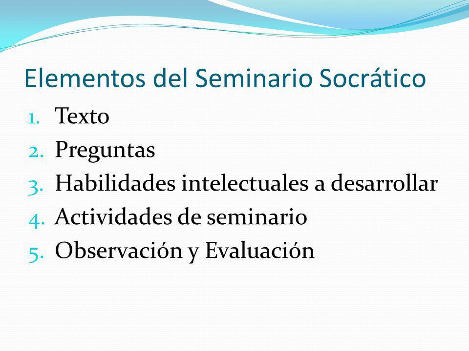 Elementos del Seminario Socrático 1. Texto 2. Preguntas 3. Habilidades intelectuales a desarrollar 4. Actividades de seminario 5. Observación y Evalua