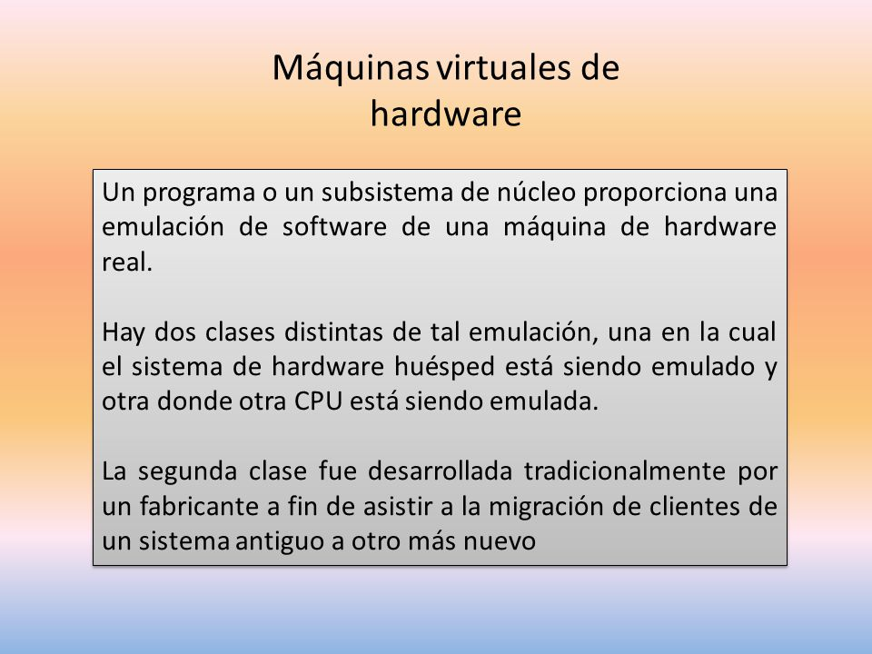 Máquinas virtuales de hardware Un programa o un subsistema de núcleo proporciona una emulación de software de una máquina de hardware real.