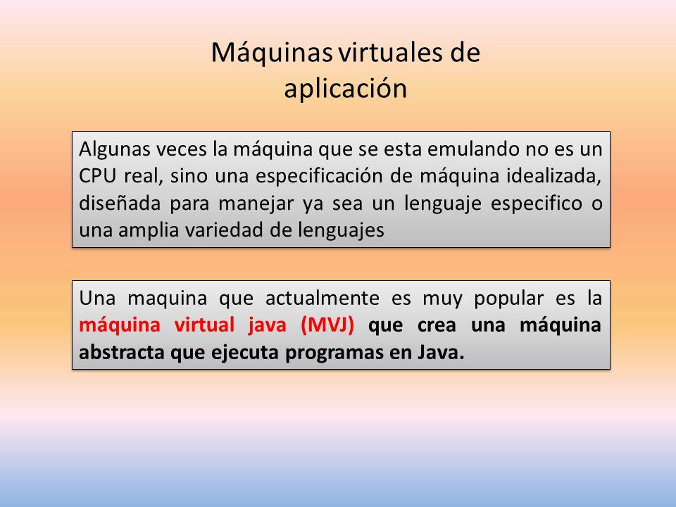 Máquinas virtuales de aplicación Algunas veces la máquina que se esta emulando no es un CPU real, sino una especificación de máquina idealizada, diseñada para manejar ya sea un lenguaje especifico o una amplia variedad de lenguajes Una maquina que actualmente es muy popular es la máquina virtual java (MVJ) que crea una máquina abstracta que ejecuta programas en Java.