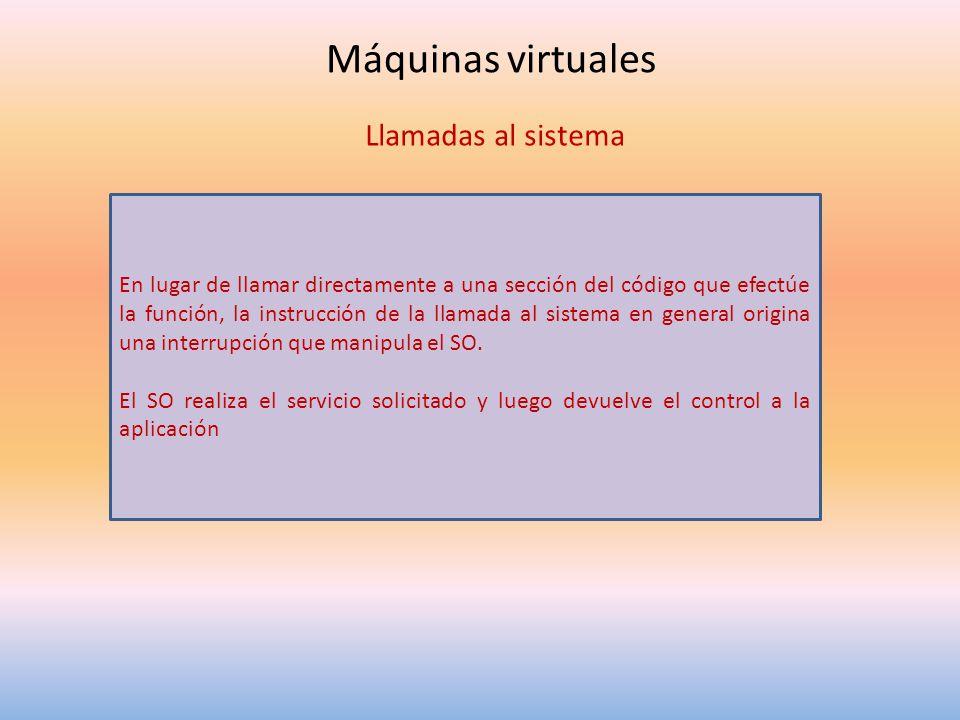 Máquinas virtuales Llamadas al sistema En lugar de llamar directamente a una sección del código que efectúe la función, la instrucción de la llamada a
