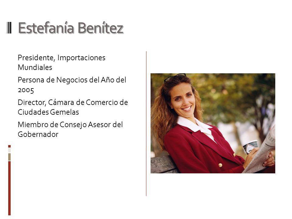 Estefanía Benítez Presidente, Importaciones Mundiales Persona de Negocios del Año del 2005 Director, Cámara de Comercio de Ciudades Gemelas Miembro de