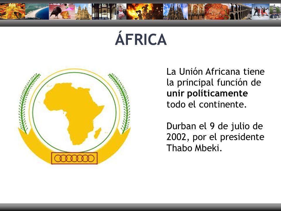 ÁFRICA La Unión Africana tiene la principal función de unir políticamente todo el continente. Durban el 9 de julio de 2002, por el presidente Thabo Mb