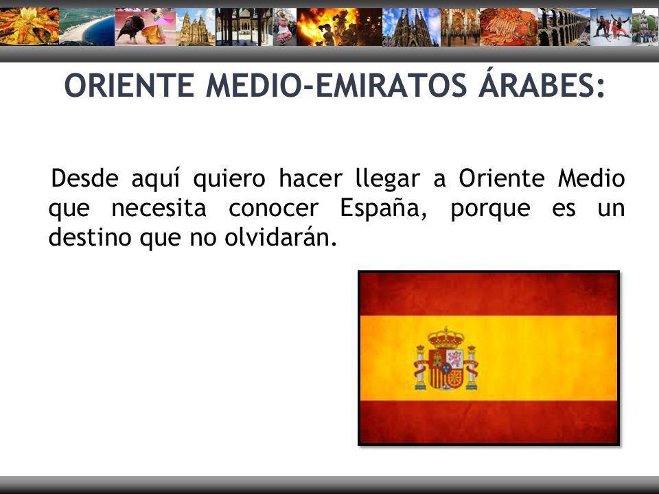 ORIENTE MEDIO-EMIRATOS ÁRABES: Desde aquí quiero hacer llegar a Oriente Medio que necesita conocer España, porque es un destino que no olvidarán.