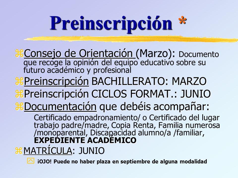 Preinscripción * zConsejo de Orientación zConsejo de Orientación (Marzo): Documento que recoge la opinión del equipo educativo sobre su futuro académico y profesional zPreinscripción BACHILLERATO: MARZO zPreinscripción CICLOS FORMAT.: JUNIO zDocumentación que debéis acompañar: EXPEDIENTE ACADÉMICO Certificado empadronamiento/ o Certificado del lugar trabajo padre/madre, Copia Renta, Familia numerosa /monoparental, Discapacidad alumno/a /familiar, EXPEDIENTE ACADÉMICO zMATRÍCULA zMATRÍCULA: JUNIO y ¡OJO.