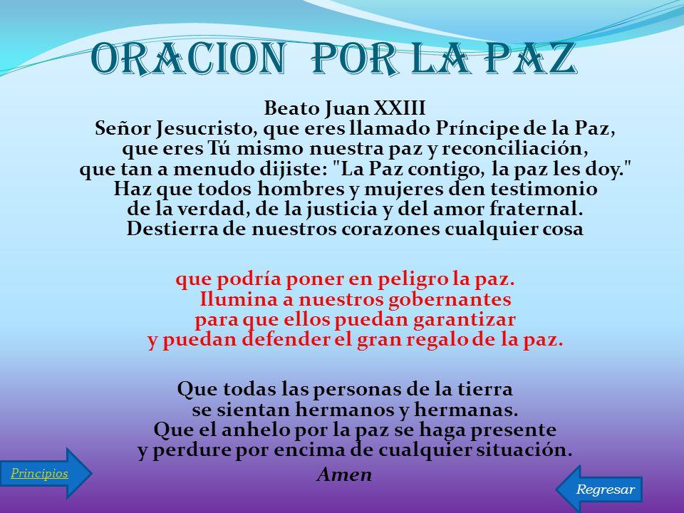 ORACION POR LA PAZ Beato Juan XXIII Señor Jesucristo, que eres llamado Príncipe de la Paz, que eres Tú mismo nuestra paz y reconciliación, que tan a menudo dijiste: La Paz contigo, la paz les doy. Haz que todos hombres y mujeres den testimonio de la verdad, de la justicia y del amor fraternal.