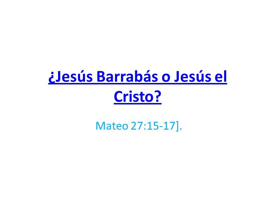 ¿Jesús Barrabás o Jesús el Cristo? Mateo 27:15-17].