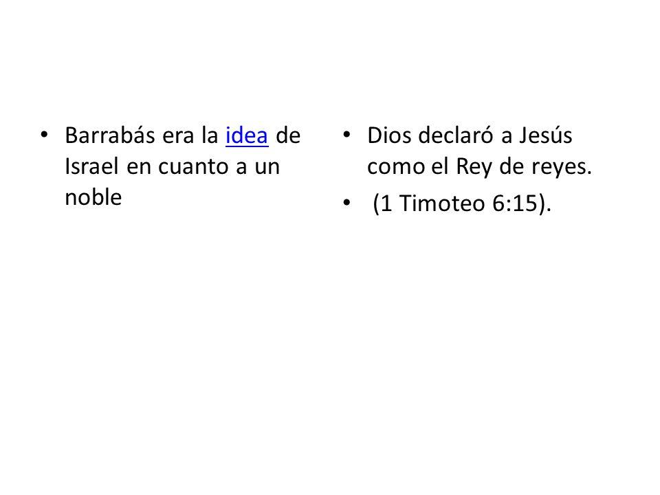 Barrabás era la idea de Israel en cuanto a un nobleidea Dios declaró a Jesús como el Rey de reyes. (1 Timoteo 6:15).