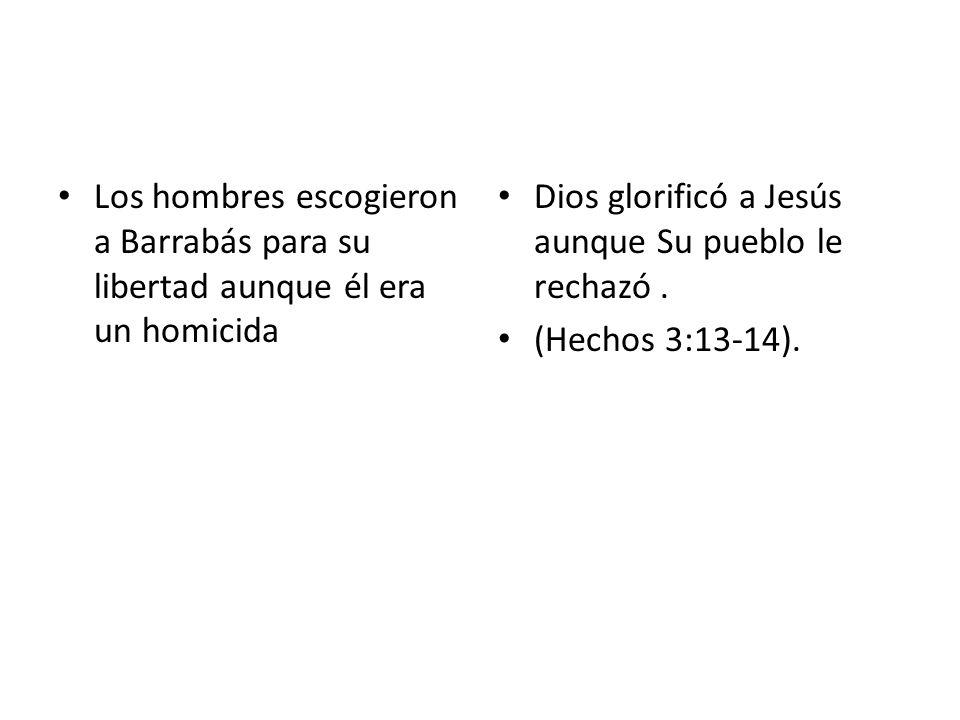 Los hombres escogieron a Barrabás para su libertad aunque él era un homicida Dios glorificó a Jesús aunque Su pueblo le rechazó. (Hechos 3:13-14).
