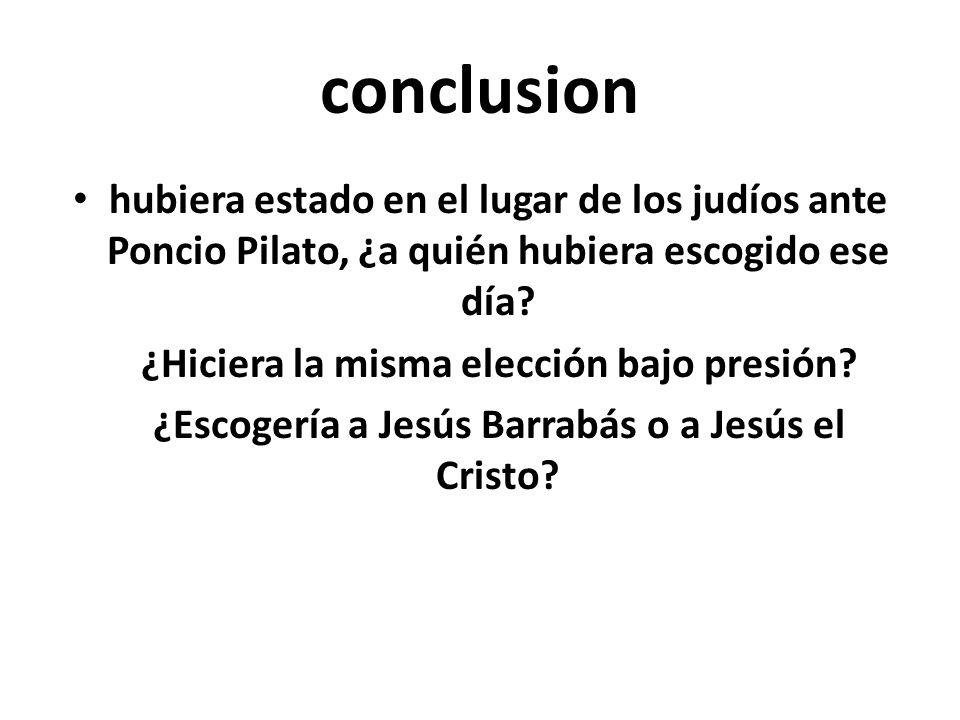 conclusion hubiera estado en el lugar de los judíos ante Poncio Pilato, ¿a quién hubiera escogido ese día? ¿Hiciera la misma elección bajo presión? ¿E