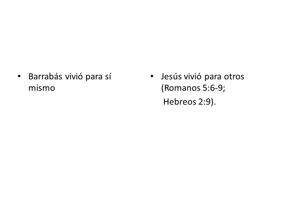 Barrabás vivió para sí mismo Jesús vivió para otros (Romanos 5:6-9; Hebreos 2:9).