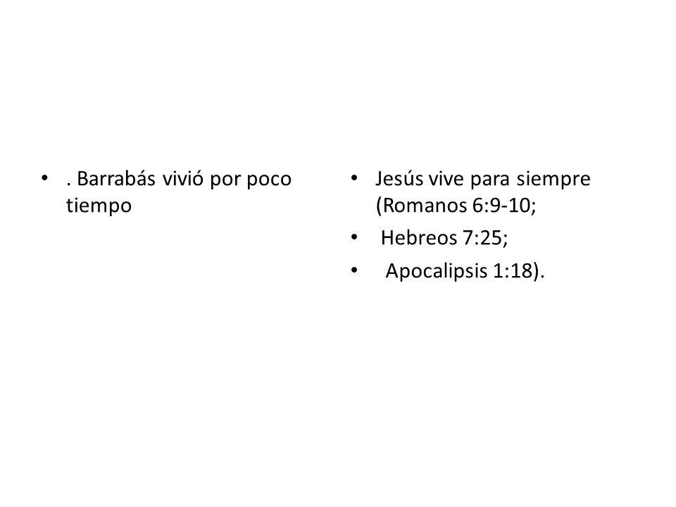 . Barrabás vivió por poco tiempo Jesús vive para siempre (Romanos 6:9-10; Hebreos 7:25; Apocalipsis 1:18).