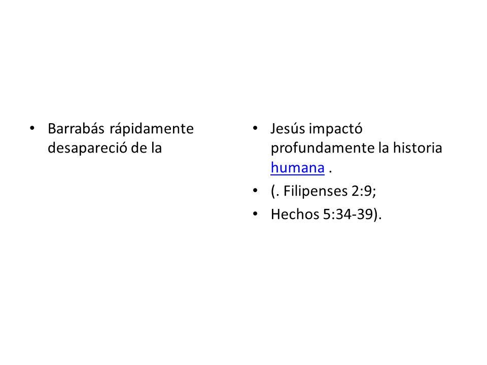 Barrabás rápidamente desapareció de la Jesús impactó profundamente la historia humana. humana (. Filipenses 2:9; Hechos 5:34-39).
