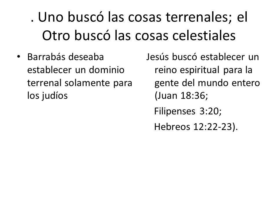 . Uno buscó las cosas terrenales; el Otro buscó las cosas celestiales Barrabás deseaba establecer un dominio terrenal solamente para los judíos Jesús