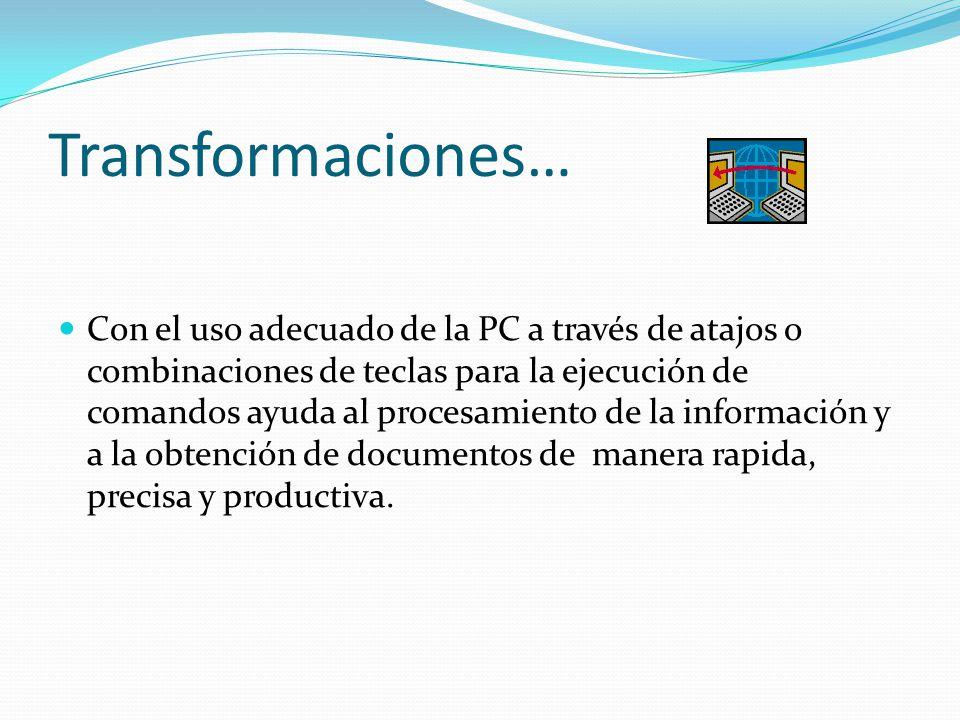 Transformaciones… Con el uso adecuado de la PC a través de atajos o combinaciones de teclas para la ejecución de comandos ayuda al procesamiento de la información y a la obtención de documentos de manera rapida, precisa y productiva.