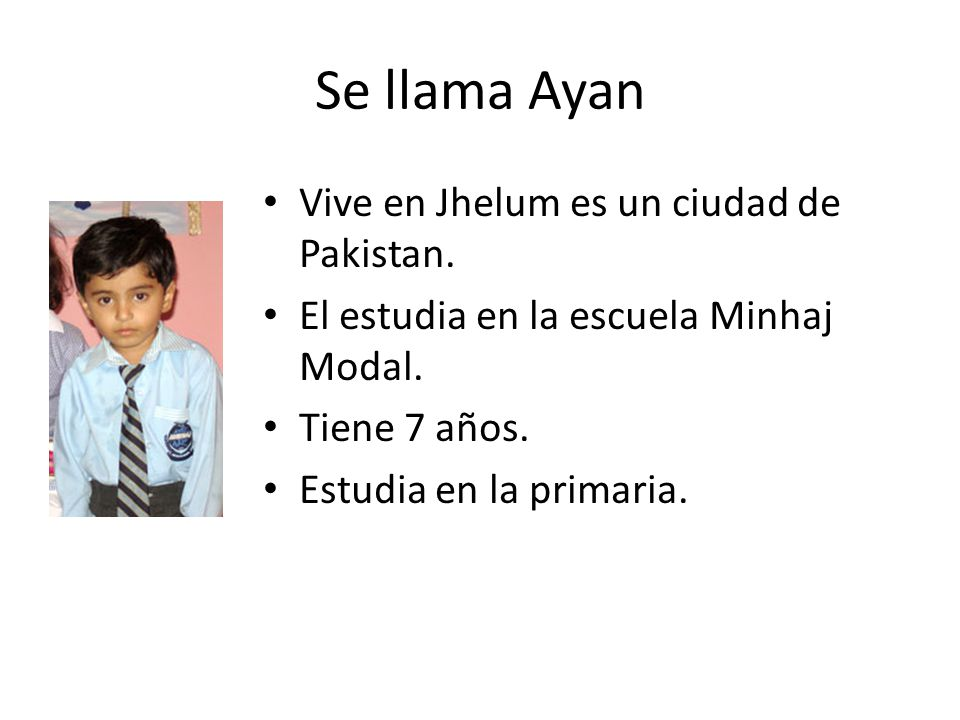 Se llama Ayan Vive en Jhelum es un ciudad de Pakistan. El estudia en la escuela Minhaj Modal. Tiene 7 años. Estudia en la primaria.
