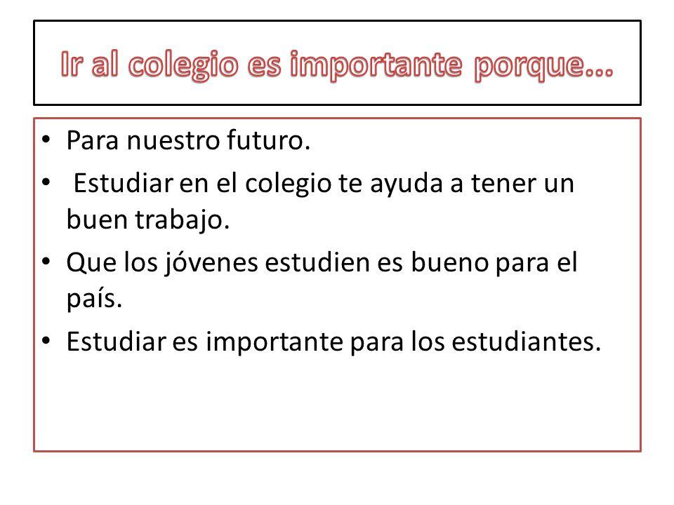 Para nuestro futuro. Estudiar en el colegio te ayuda a tener un buen trabajo. Que los jóvenes estudien es bueno para el país. Estudiar es importante p