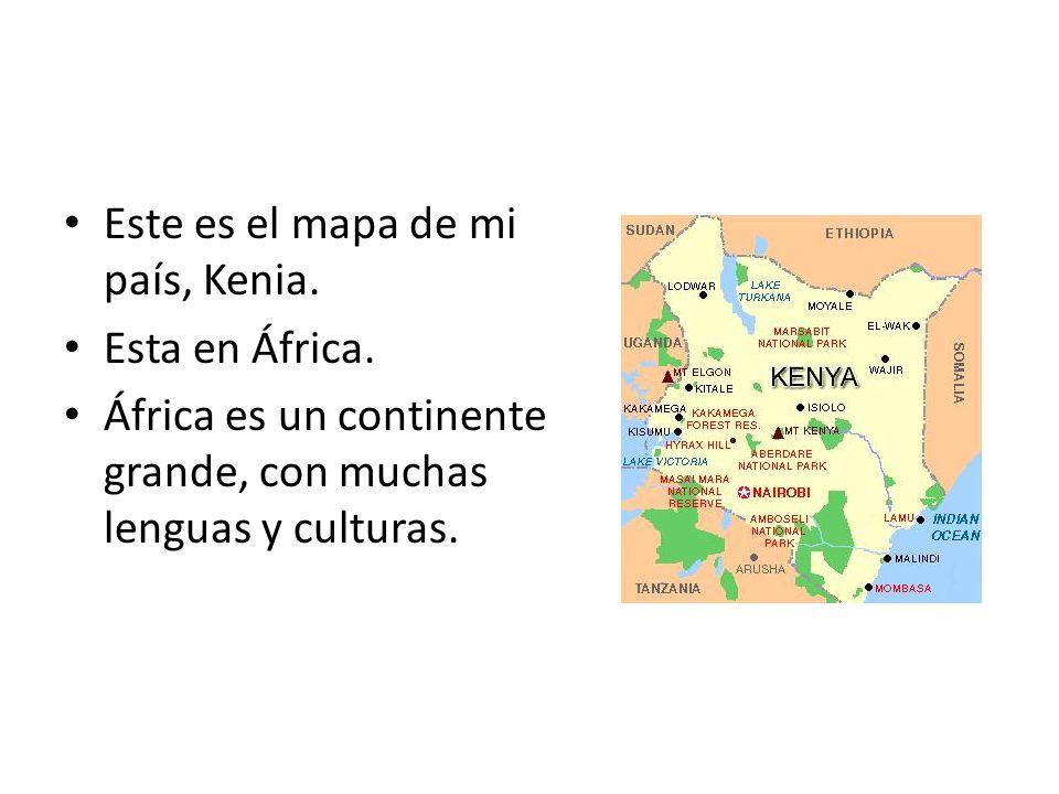 Este es el mapa de mi país, Kenia. Esta en África. África es un continente grande, con muchas lenguas y culturas.