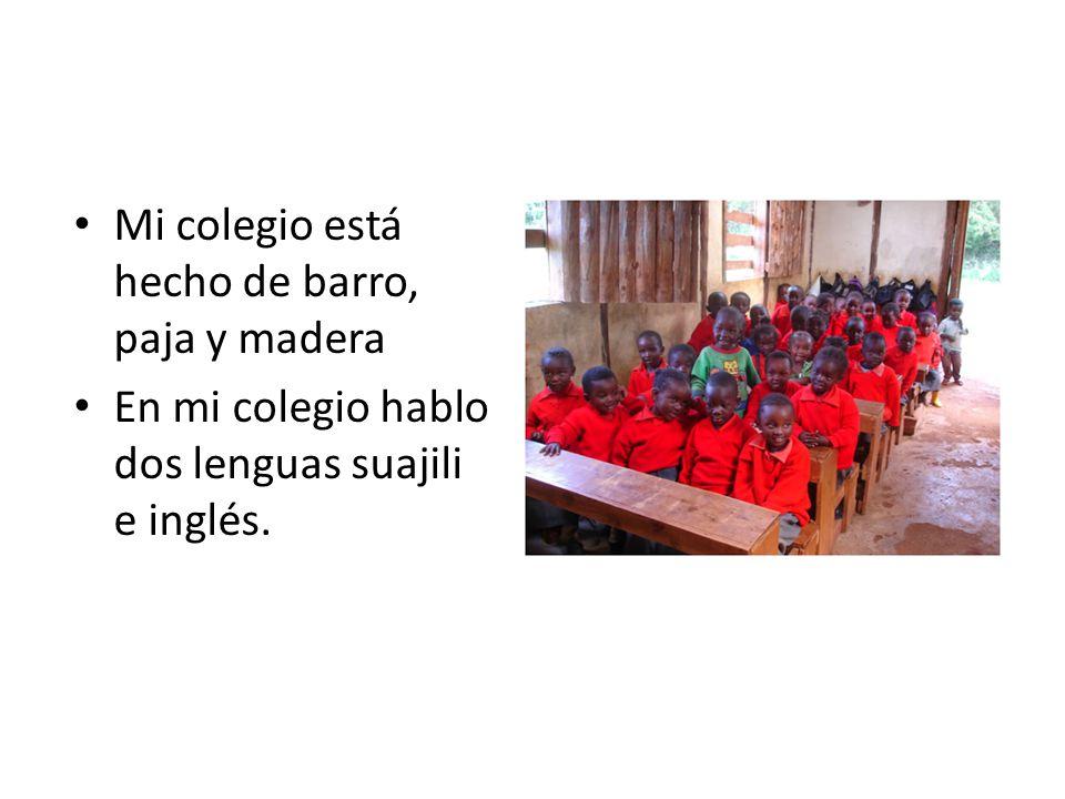 Mi colegio está hecho de barro, paja y madera En mi colegio hablo dos lenguas suajili e inglés.