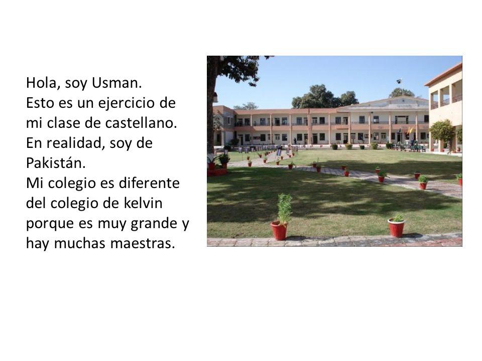 Hola, soy Usman. Esto es un ejercicio de mi clase de castellano. En realidad, soy de Pakistán. Mi colegio es diferente del colegio de kelvin porque es