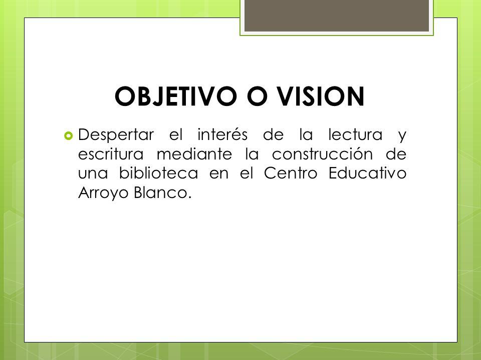 OBJETIVO O VISION Despertar el interés de la lectura y escritura mediante la construcción de una biblioteca en el Centro Educativo Arroyo Blanco.