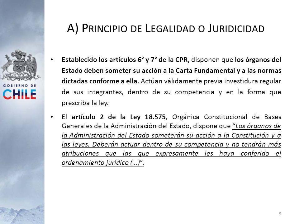 A) P RINCIPIO DE L EGALIDAD O J URIDICIDAD Establecido los artículos 6° y 7° de la CPR, disponen que los órganos del Estado deben someter su acción a