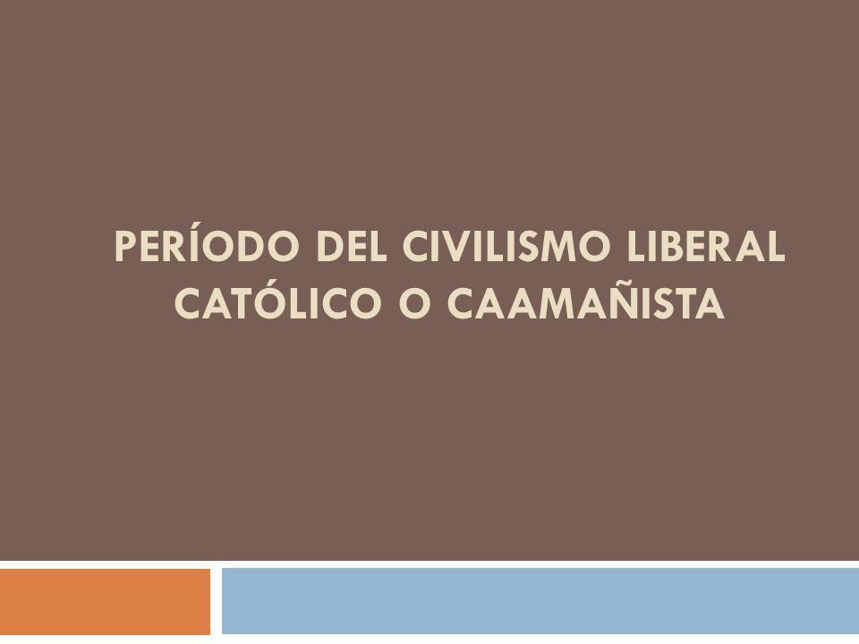 PERÍODO DEL CIVILISMO LIBERAL CATÓLICO O CAAMAÑISTA