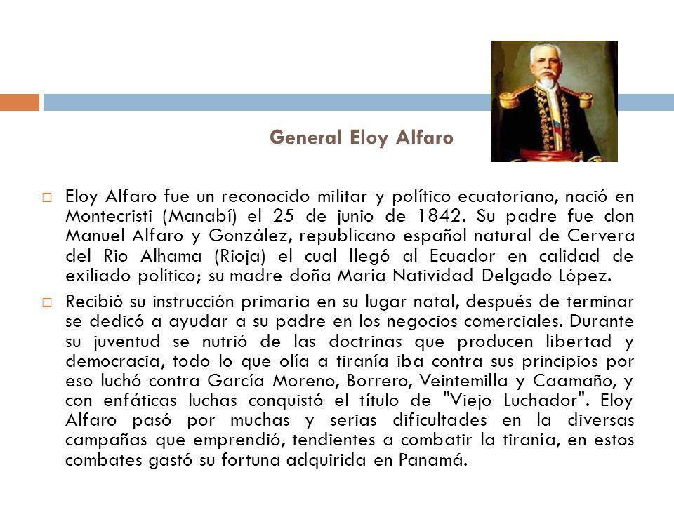 General Eloy Alfaro Eloy Alfaro fue un reconocido militar y político ecuatoriano, nació en Montecristi (Manabí) el 25 de junio de 1842. Su padre fue d