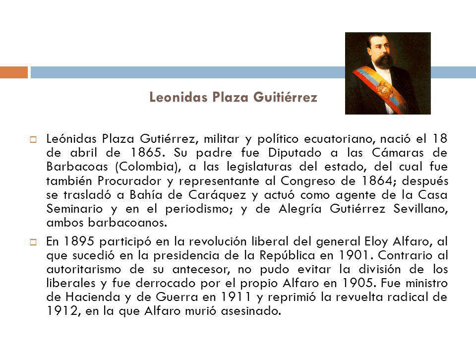 Leonidas Plaza Guitiérrez Leónidas Plaza Gutiérrez, militar y político ecuatoriano, nació el 18 de abril de 1865. Su padre fue Diputado a las Cámaras