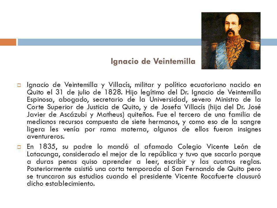 Ignacio de Veintemilla Ignacio de Veintemilla y Villacís, militar y político ecuatoriano nacido en Quito el 31 de julio de 1828. Hijo legítimo del Dr.