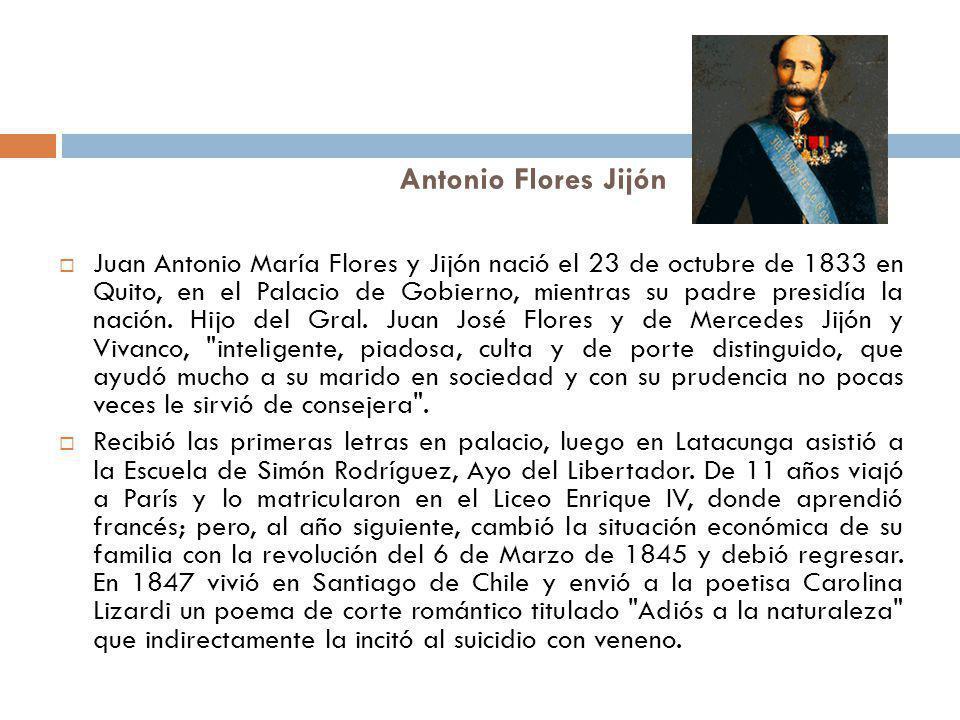 Antonio Flores Jijón Juan Antonio María Flores y Jijón nació el 23 de octubre de 1833 en Quito, en el Palacio de Gobierno, mientras su padre presidía