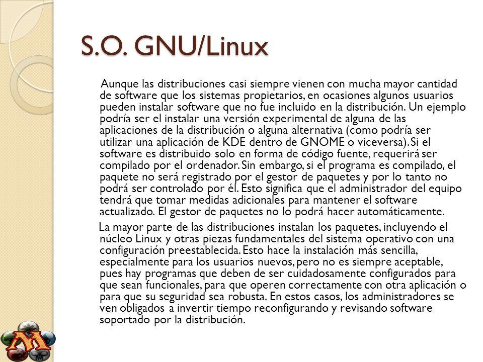 S.O. GNU/Linux Aunque las distribuciones casi siempre vienen con mucha mayor cantidad de software que los sistemas propietarios, en ocasiones algunos