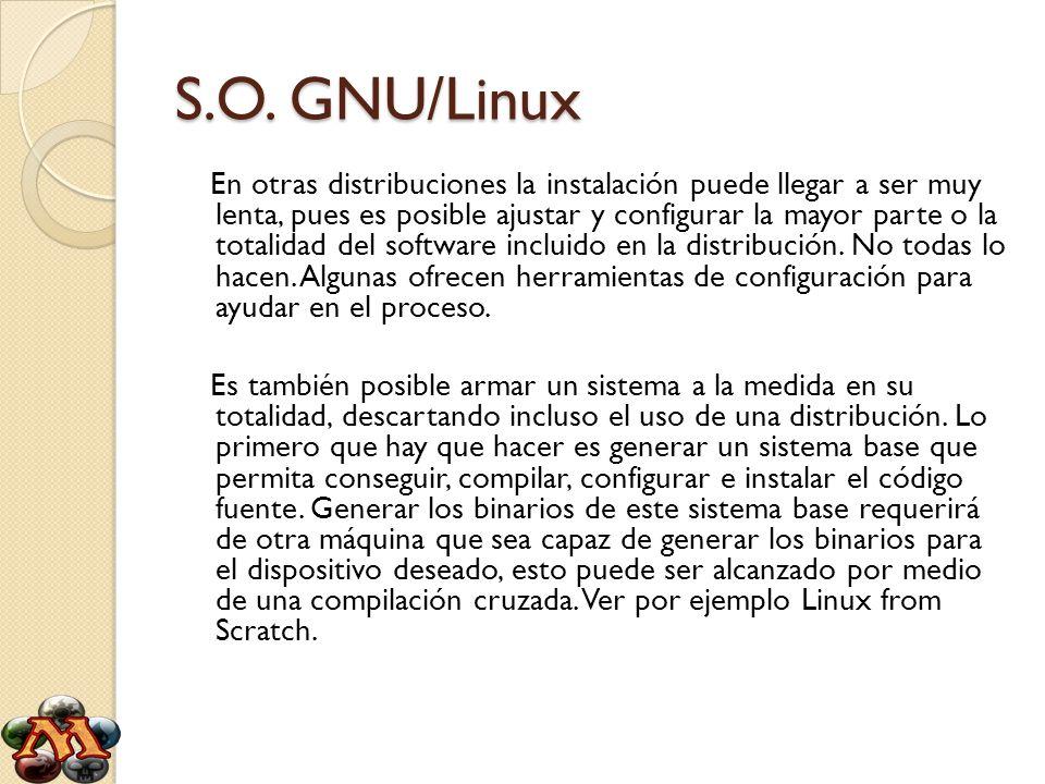 S.O. GNU/Linux En otras distribuciones la instalación puede llegar a ser muy lenta, pues es posible ajustar y configurar la mayor parte o la totalidad