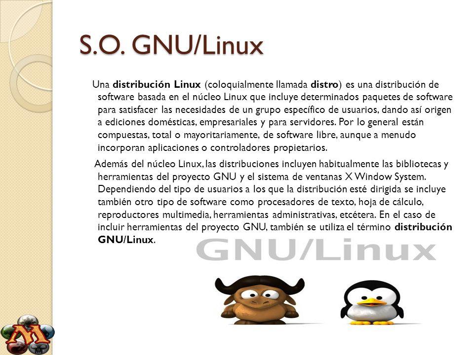 S.O. GNU/Linux Una distribución Linux (coloquialmente llamada distro) es una distribución de software basada en el núcleo Linux que incluye determinad