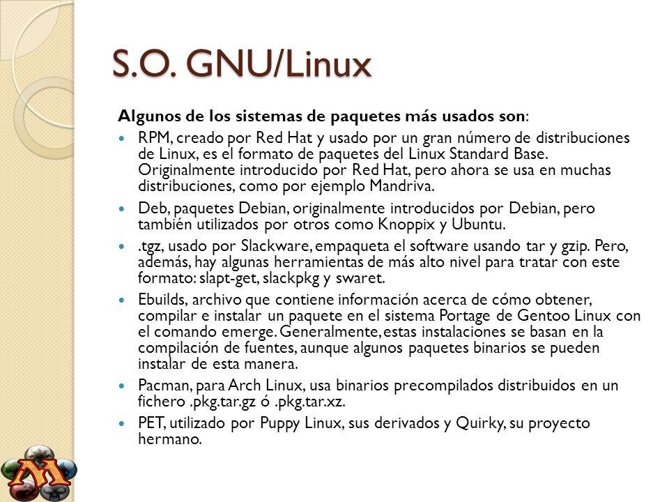 S.O. GNU/Linux Algunos de los sistemas de paquetes más usados son: RPM, creado por Red Hat y usado por un gran número de distribuciones de Linux, es e