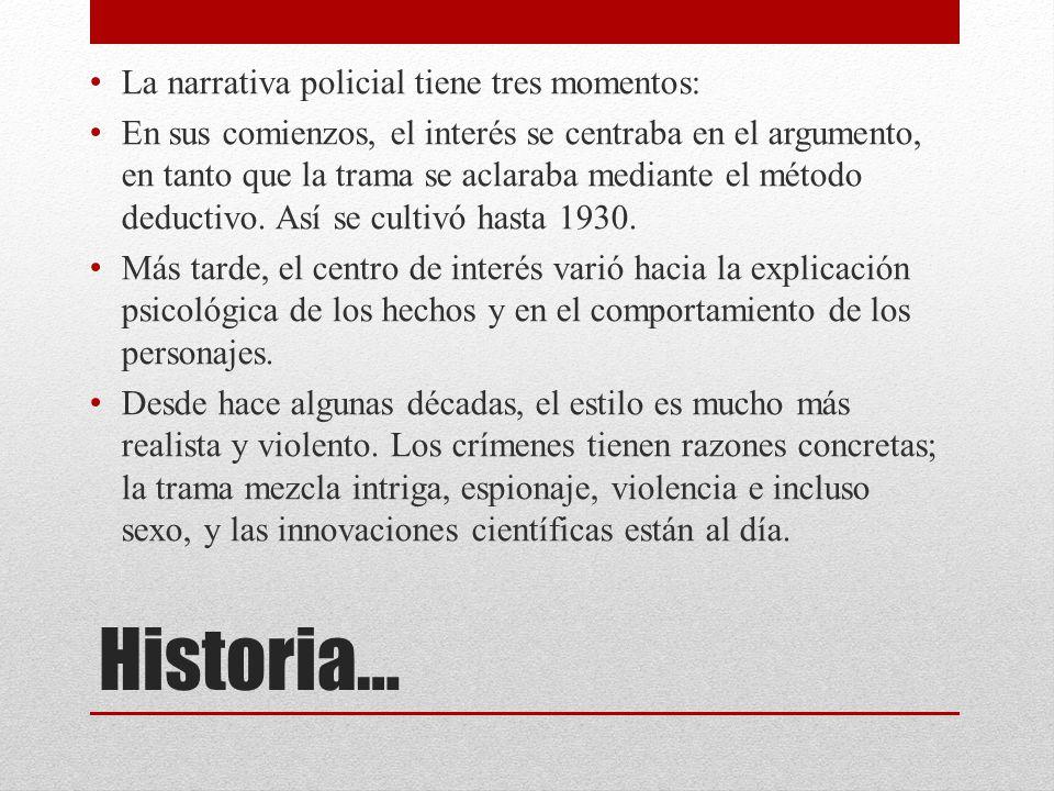 Historia… La narrativa policial tiene tres momentos: En sus comienzos, el interés se centraba en el argumento, en tanto que la trama se aclaraba media