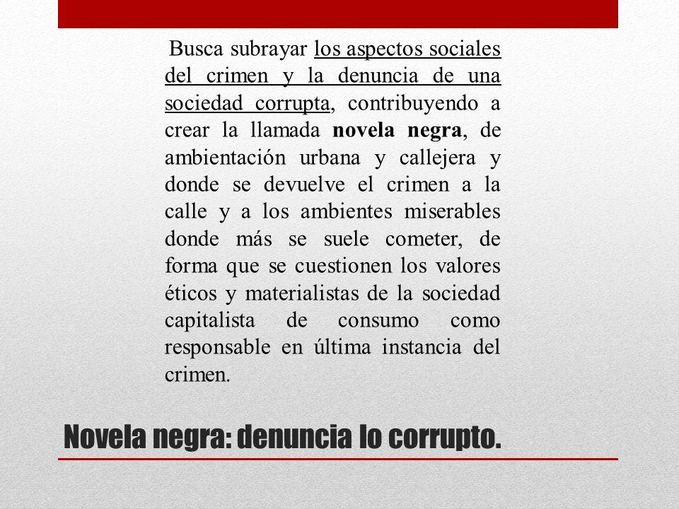 Novela negra: denuncia lo corrupto. Busca subrayar los aspectos sociales del crimen y la denuncia de una sociedad corrupta, contribuyendo a crear la l