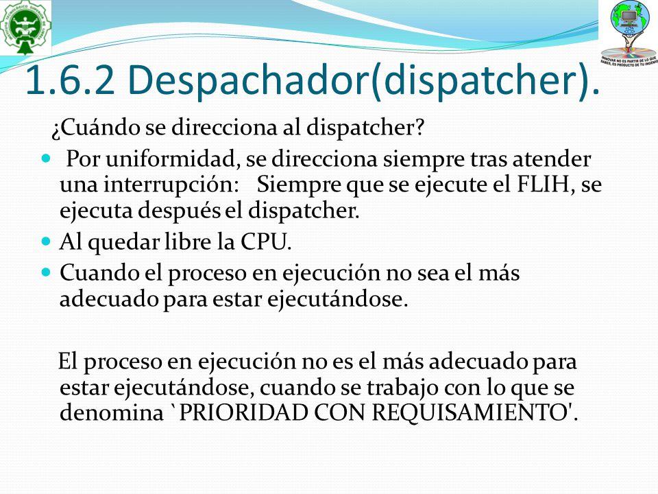 1.6.2 Despachador(dispatcher). ¿Cuándo se direcciona al dispatcher? Por uniformidad, se direcciona siempre tras atender una interrupción: Siempre que