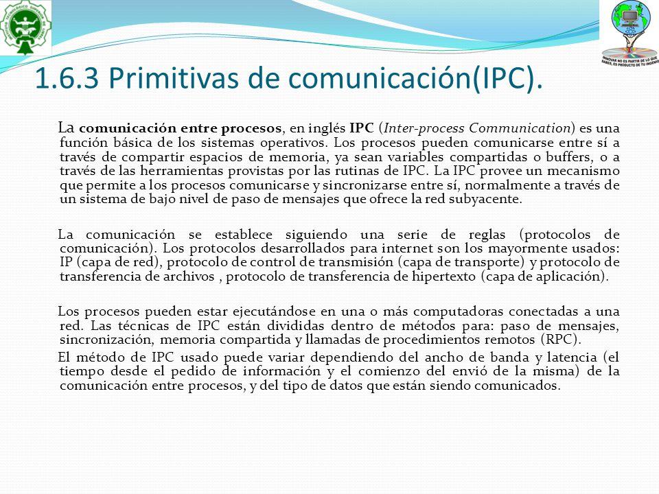 1.6.3 Primitivas de comunicación(IPC). La comunicación entre procesos, en inglés IPC (Inter-process Communication) es una función básica de los sistem