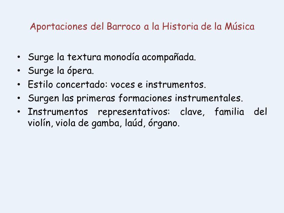 Aportaciones del Barroco a la Historia de la Música Surge la textura monodía acompañada. Surge la ópera. Estilo concertado: voces e instrumentos. Surg