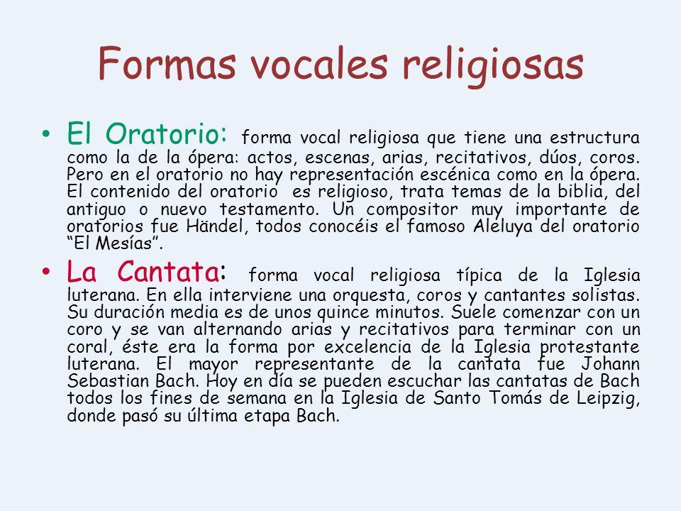 Formas vocales religiosas El Oratorio: forma vocal religiosa que tiene una estructura como la de la ópera: actos, escenas, arias, recitativos, dúos, c