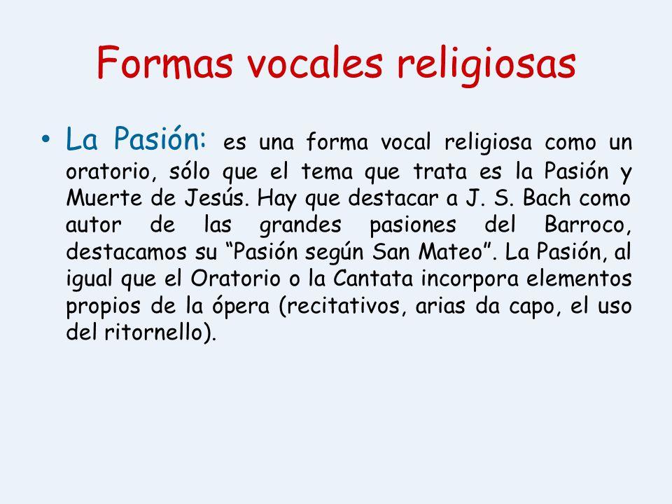 Formas vocales religiosas La Pasión: es una forma vocal religiosa como un oratorio, sólo que el tema que trata es la Pasión y Muerte de Jesús. Hay que