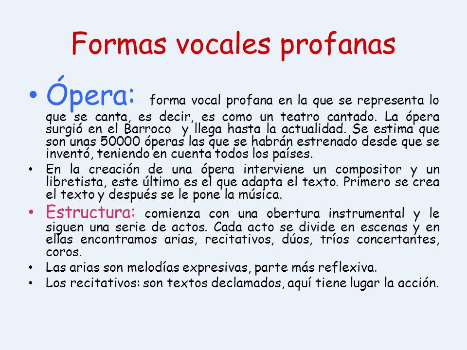 Formas vocales profanas Ópera: forma vocal profana en la que se representa lo que se canta, es decir, es como un teatro cantado. La ópera surgió en el