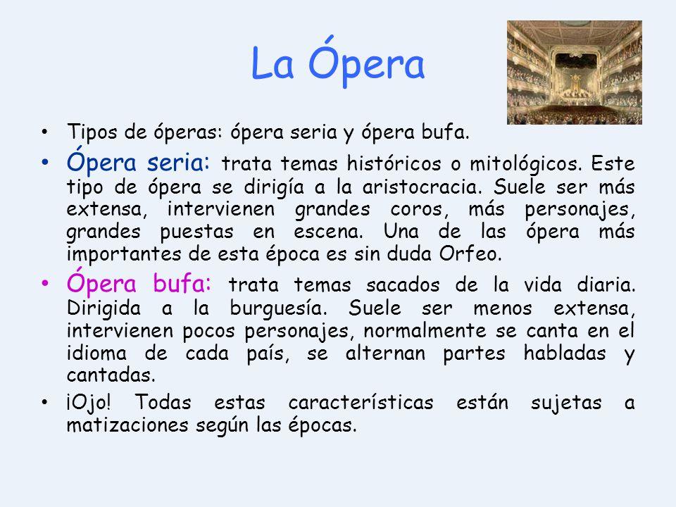 La Ópera Tipos de óperas: ópera seria y ópera bufa. Ópera seria: trata temas históricos o mitológicos. Este tipo de ópera se dirigía a la aristocracia