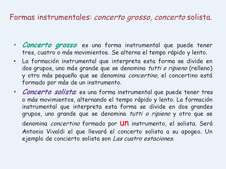 Formas instrumentales: concerto grosso, concerto solista. Concerto grosso : es una forma instrumental que puede tener tres, cuatro o más movimientos.