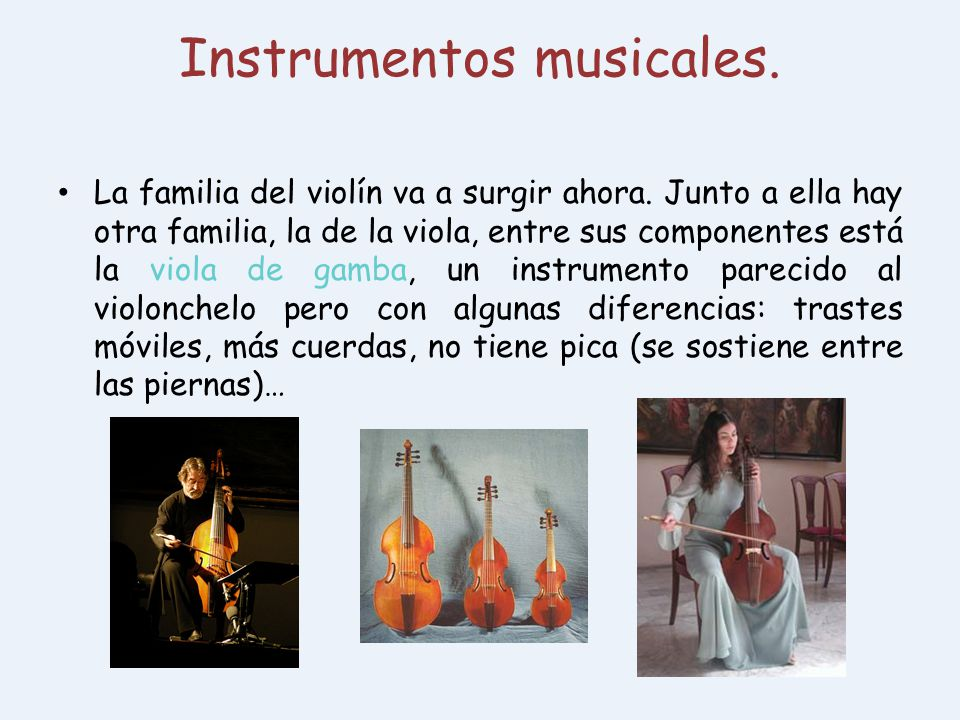 Instrumentos musicales. La familia del violín va a surgir ahora. Junto a ella hay otra familia, la de la viola, entre sus componentes está la viola de